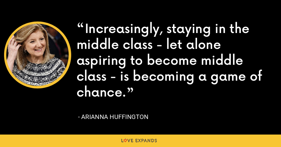 Increasingly, staying in the middle class - let alone aspiring to become middle class - is becoming a game of chance. - Arianna Huffington