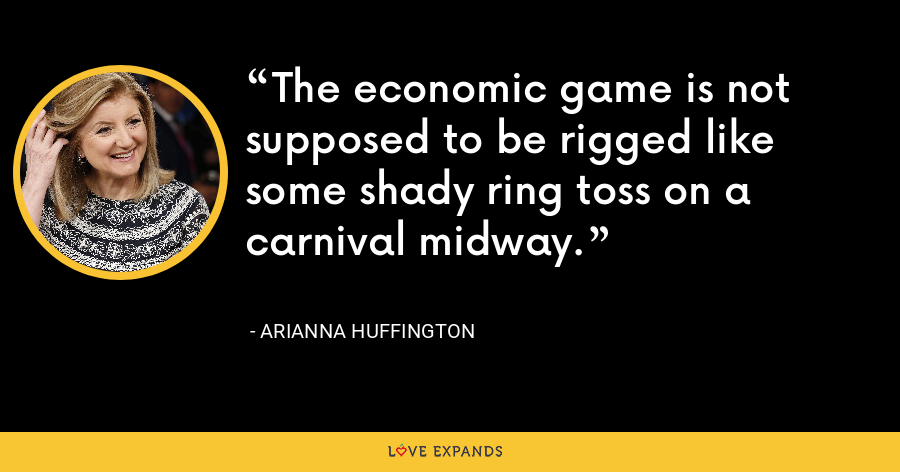 The economic game is not supposed to be rigged like some shady ring toss on a carnival midway. - Arianna Huffington