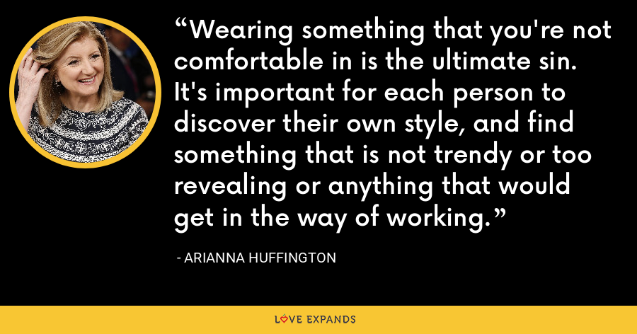 Wearing something that you're not comfortable in is the ultimate sin. It's important for each person to discover their own style, and find something that is not trendy or too revealing or anything that would get in the way of working. - Arianna Huffington