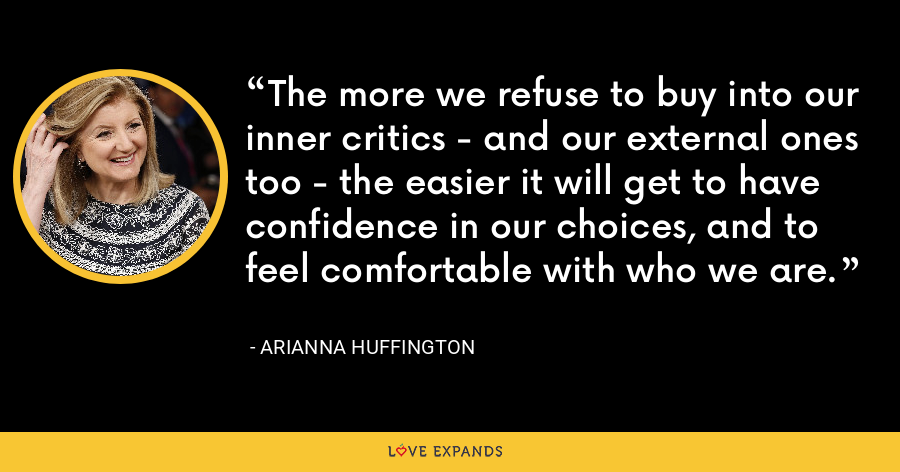 The more we refuse to buy into our inner critics - and our external ones too - the easier it will get to have confidence in our choices, and to feel comfortable with who we are. - Arianna Huffington