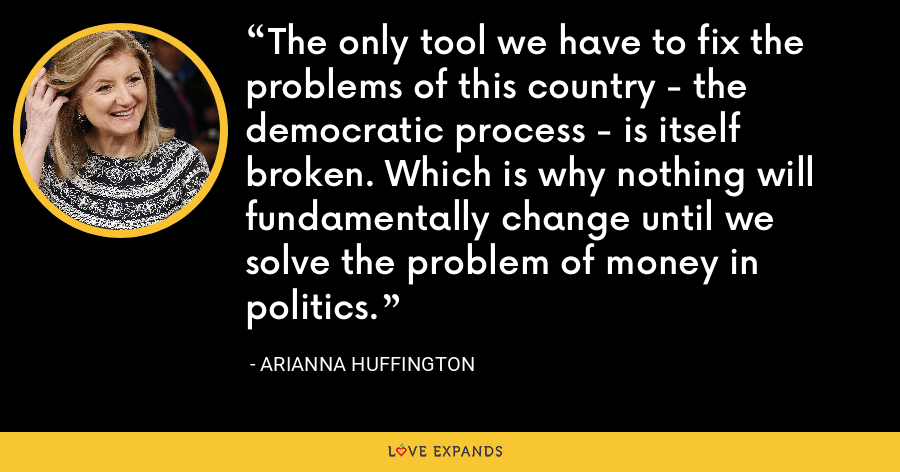 The only tool we have to fix the problems of this country - the democratic process - is itself broken. Which is why nothing will fundamentally change until we solve the problem of money in politics. - Arianna Huffington