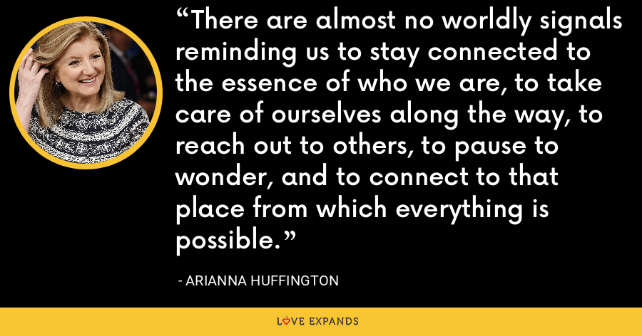 There are almost no worldly signals reminding us to stay connected to the essence of who we are, to take care of ourselves along the way, to reach out to others, to pause to wonder, and to connect to that place from which everything is possible. - Arianna Huffington
