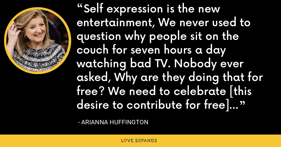 Self expression is the new entertainment, We never used to question why people sit on the couch for seven hours a day watching bad TV. Nobody ever asked, Why are they doing that for free? We need to celebrate [this desire to contribute for free] rather than question it. - Arianna Huffington