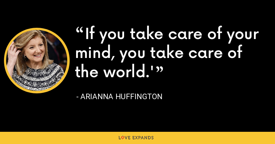 If you take care of your mind, you take care of the world.' - Arianna Huffington