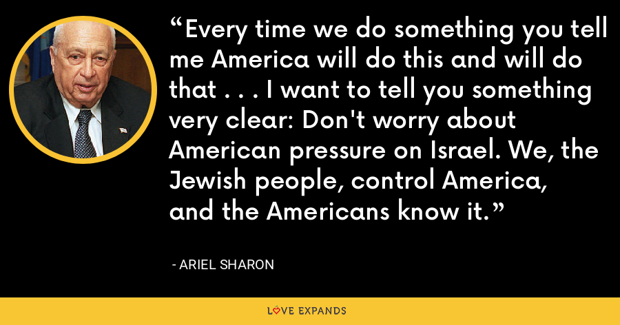 Every time we do something you tell me America will do this and will do that . . . I want to tell you something very clear: Don't worry about American pressure on Israel. We, the Jewish people, control America, and the Americans know it. - Ariel Sharon
