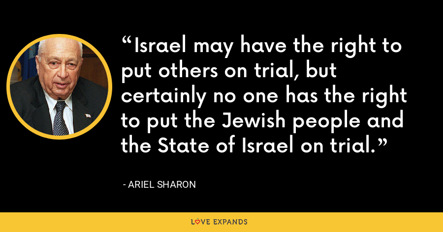Israel may have the right to put others on trial, but certainly no one has the right to put the Jewish people and the State of Israel on trial. - Ariel Sharon