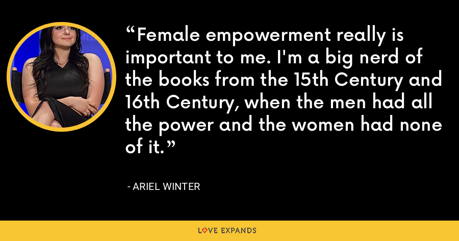 Female empowerment really is important to me. I'm a big nerd of the books from the 15th Century and 16th Century, when the men had all the power and the women had none of it. - Ariel Winter