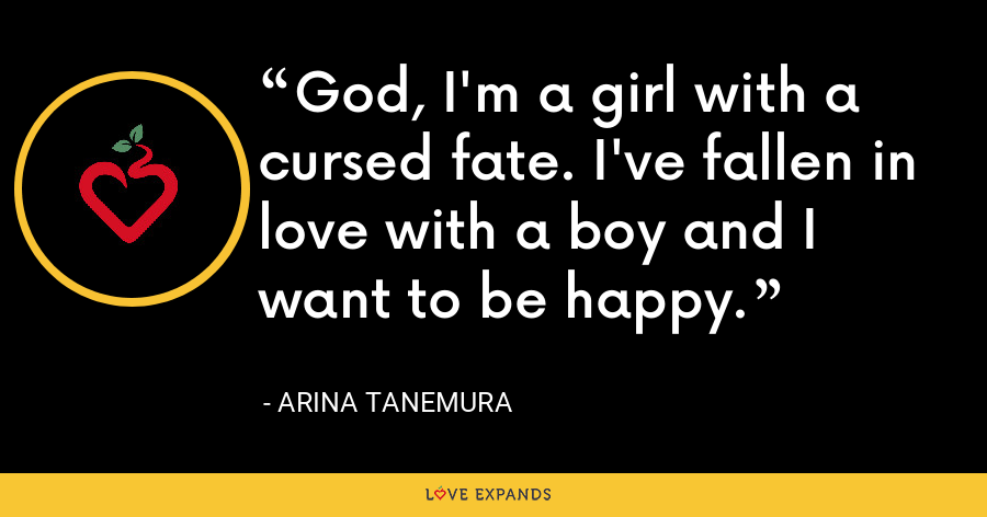 God, I'm a girl with a cursed fate. I've fallen in love with a boy and I want to be happy. - Arina Tanemura
