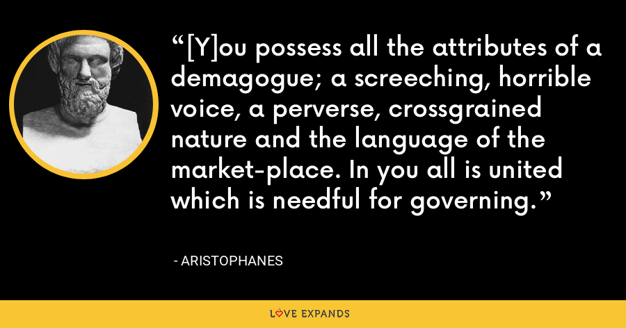 [Y]ou possess all the attributes of a demagogue; a screeching, horrible voice, a perverse, crossgrained nature and the language of the market-place. In you all is united which is needful for governing. - Aristophanes