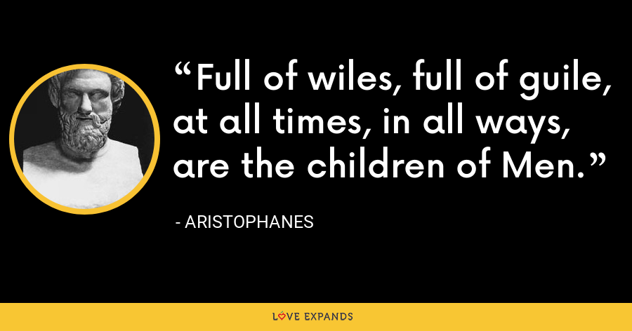 Full of wiles, full of guile, at all times, in all ways, are the children of Men. - Aristophanes