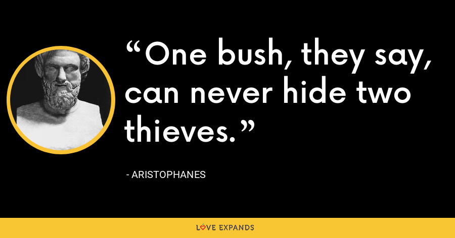 One bush, they say, can never hide two thieves. - Aristophanes