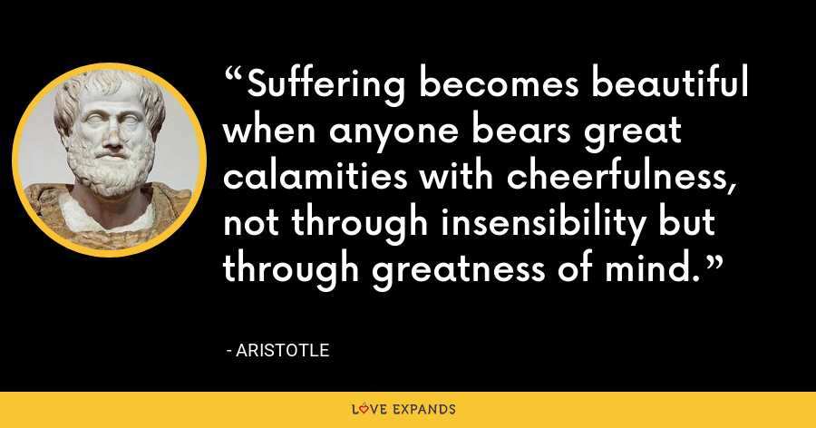 Suffering becomes beautiful when anyone bears great calamities with cheerfulness, not through insensibility but through greatness of mind. - Aristotle
