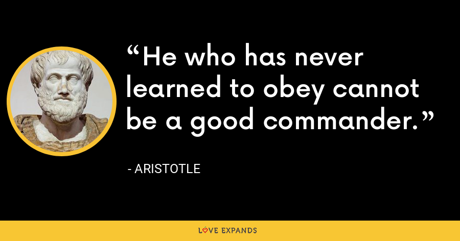 He who has never learned to obey cannot be a good commander. - Aristotle