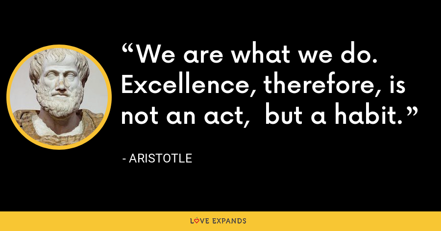 We are what we do. Excellence, therefore, is not an act,  but a habit. - Aristotle