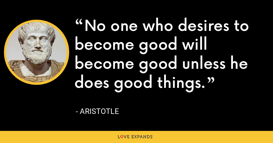 No one who desires to become good will become good unless he does good things. - Aristotle