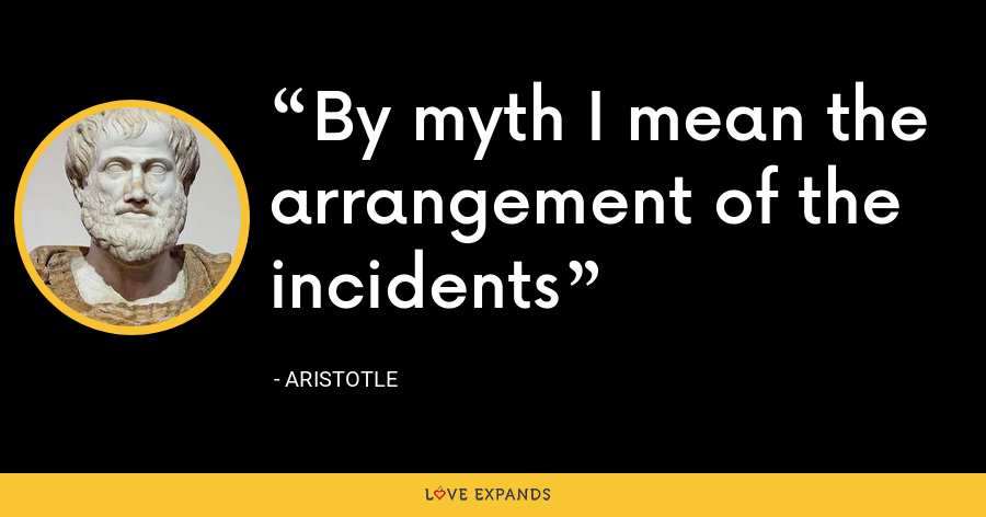 By myth I mean the arrangement of the incidents - Aristotle