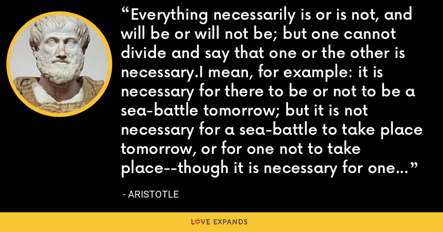 Everything necessarily is or is not, and will be or will not be; but one cannot divide and say that one or the other is necessary.I mean, for example: it is necessary for there to be or not to be a sea-battle tomorrow; but it is not necessary for a sea-battle to take place tomorrow, or for one not to take place--though it is necessary for one to take place or not to take place. - Aristotle