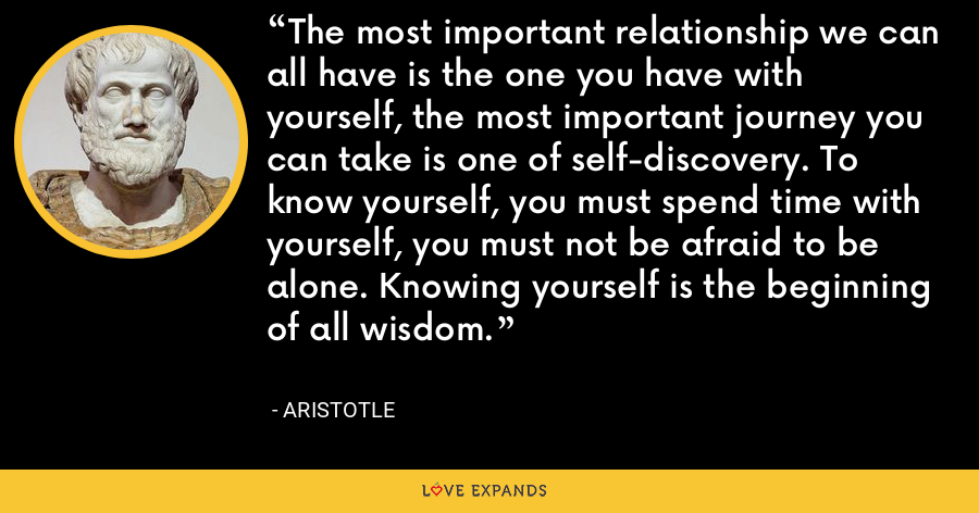 The most important relationship we can all have is the one you have with yourself, the most important journey you can take is one of self-discovery. To know yourself, you must spend time with yourself, you must not be afraid to be alone. Knowing yourself is the beginning of all wisdom. - Aristotle