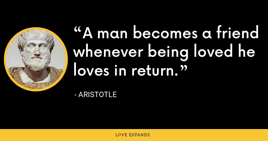 A man becomes a friend whenever being loved he loves in return. - Aristotle