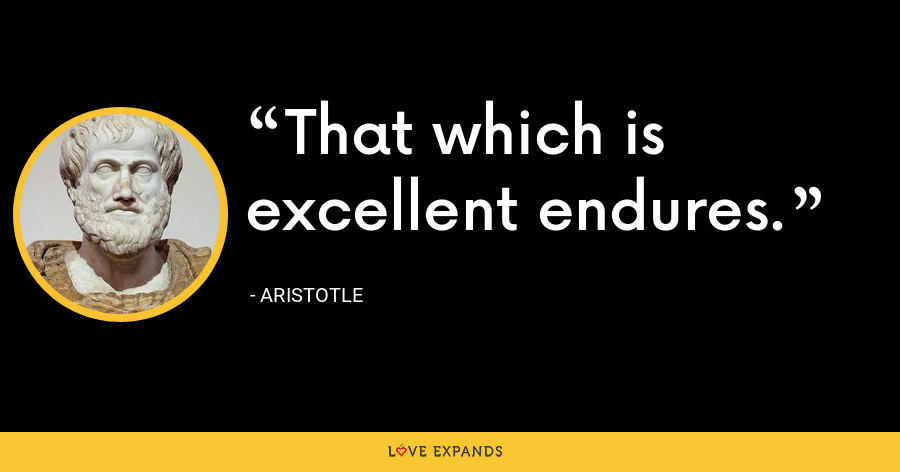 That which is excellent endures. - Aristotle