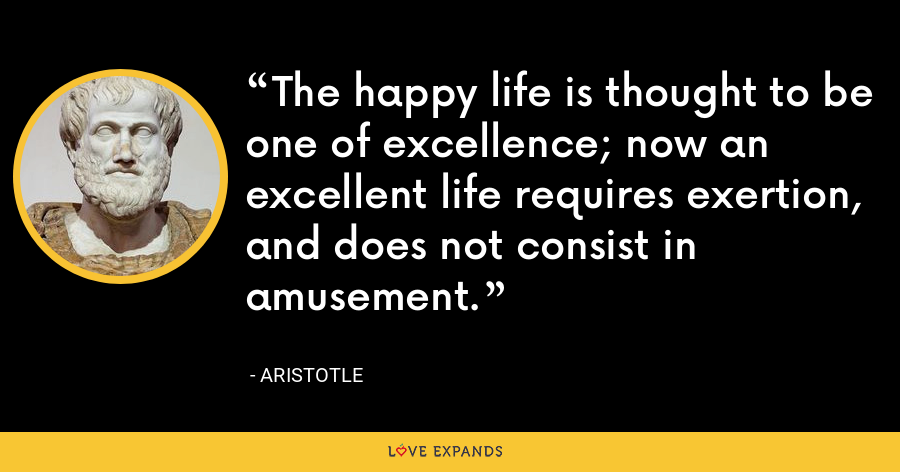 The happy life is thought to be one of excellence; now an excellent life requires exertion, and does not consist in amusement. - Aristotle