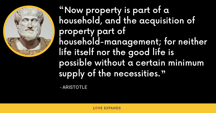 Now property is part of a household, and the acquisition of property part of household-management; for neither life itself nor the good life is possible without a certain minimum supply of the necessities. - Aristotle