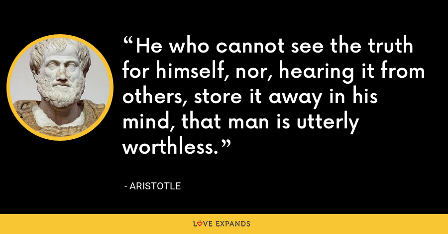 He who cannot see the truth for himself, nor, hearing it from others, store it away in his mind, that man is utterly worthless. - Aristotle