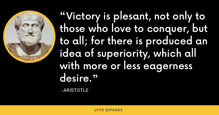 Victory is plesant, not only to those who love to conquer, but to all; for there is produced an idea of superiority, which all with more or less eagerness desire. - Aristotle