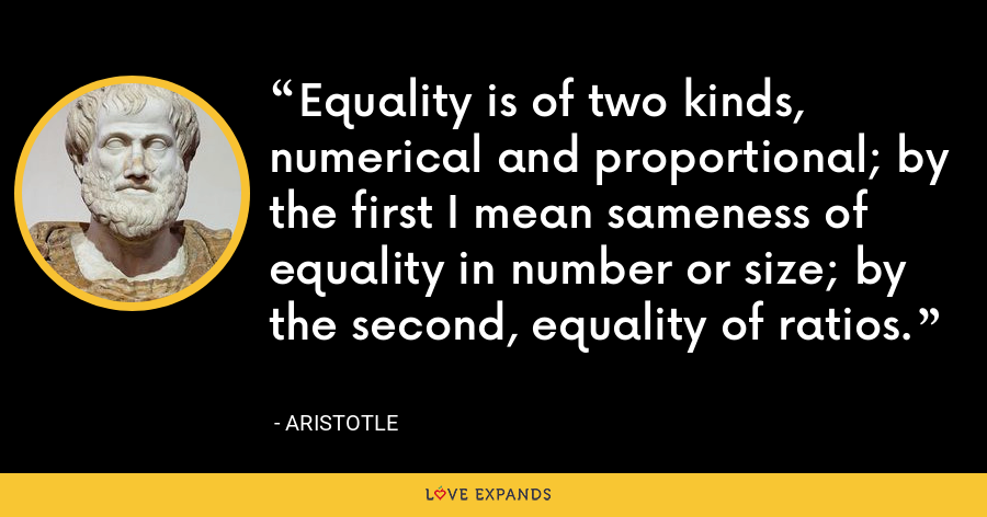 Equality is of two kinds, numerical and proportional; by the first I mean sameness of equality in number or size; by the second, equality of ratios. - Aristotle