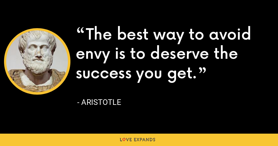 The best way to avoid envy is to deserve the success you get. - Aristotle