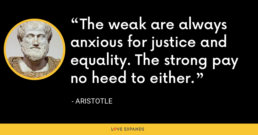 The weak are always anxious for justice and equality. The strong pay no heed to either. - Aristotle
