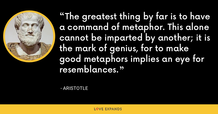 The greatest thing by far is to have a command of metaphor. This alone cannot be imparted by another; it is the mark of genius, for to make good metaphors implies an eye for resemblances. - Aristotle