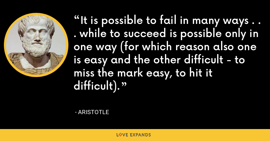 It is possible to fail in many ways . . . while to succeed is possible only in one way (for which reason also one is easy and the other difficult - to miss the mark easy, to hit it difficult). - Aristotle