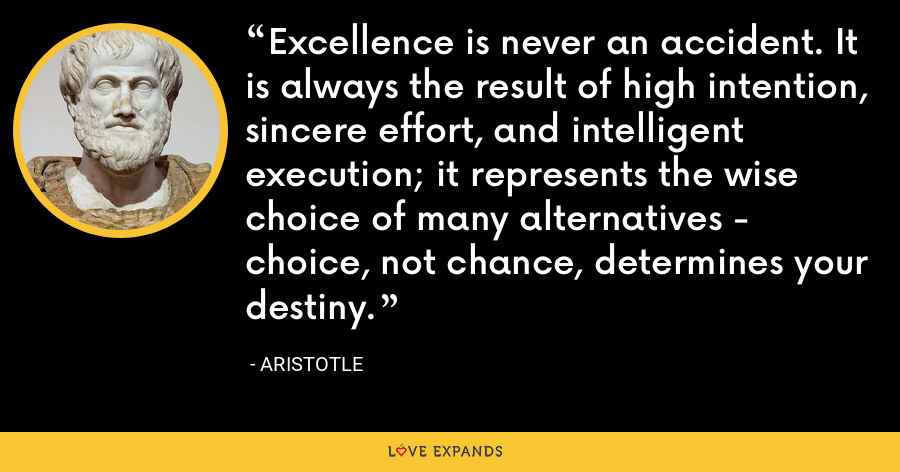 Excellence is never an accident. It is always the result of high intention, sincere effort, and intelligent execution; it represents the wise choice of many alternatives - choice, not chance, determines your destiny. - Aristotle