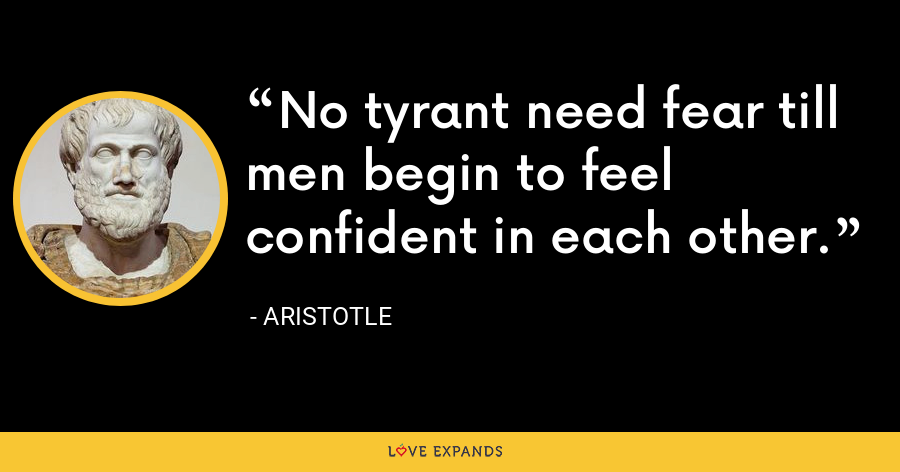 No tyrant need fear till men begin to feel confident in each other. - Aristotle