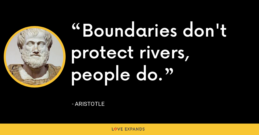 Boundaries don't protect rivers, people do. - Aristotle