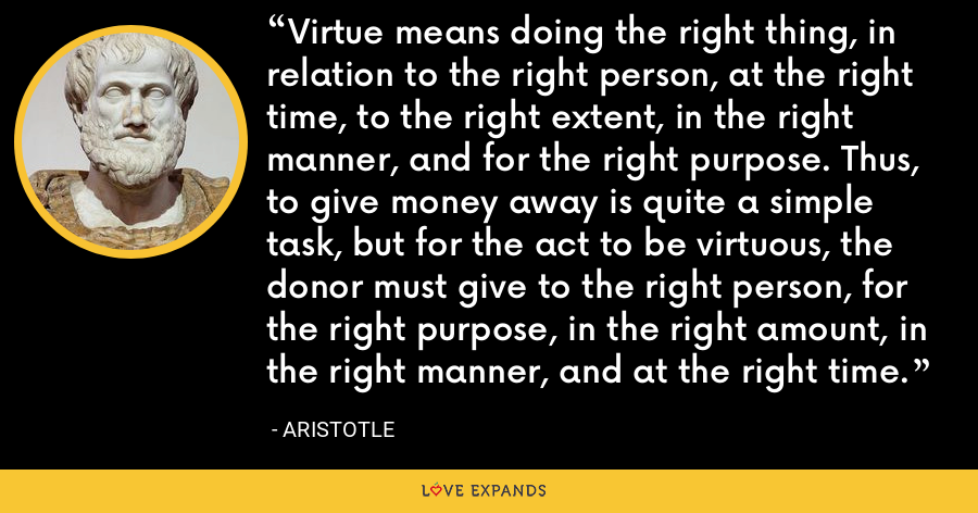Virtue means doing the right thing, in relation to the right person, at the right time, to the right extent, in the right manner, and for the right purpose. Thus, to give money away is quite a simple task, but for the act to be virtuous, the donor must give to the right person, for the right purpose, in the right amount, in the right manner, and at the right time. - Aristotle