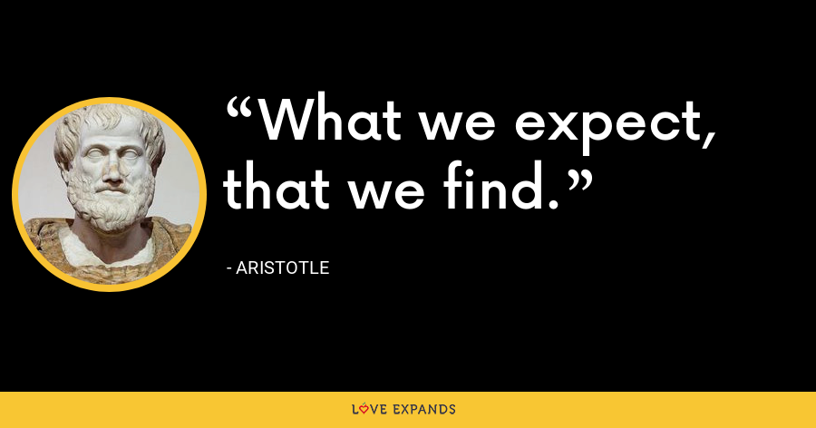 What we expect, that we find. - Aristotle