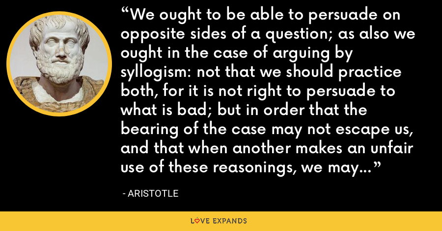 We ought to be able to persuade on opposite sides of a question; as also we ought in the case of arguing by syllogism: not that we should practice both, for it is not right to persuade to what is bad; but in order that the bearing of the case may not escape us, and that when another makes an unfair use of these reasonings, we may be able to solve them. - Aristotle