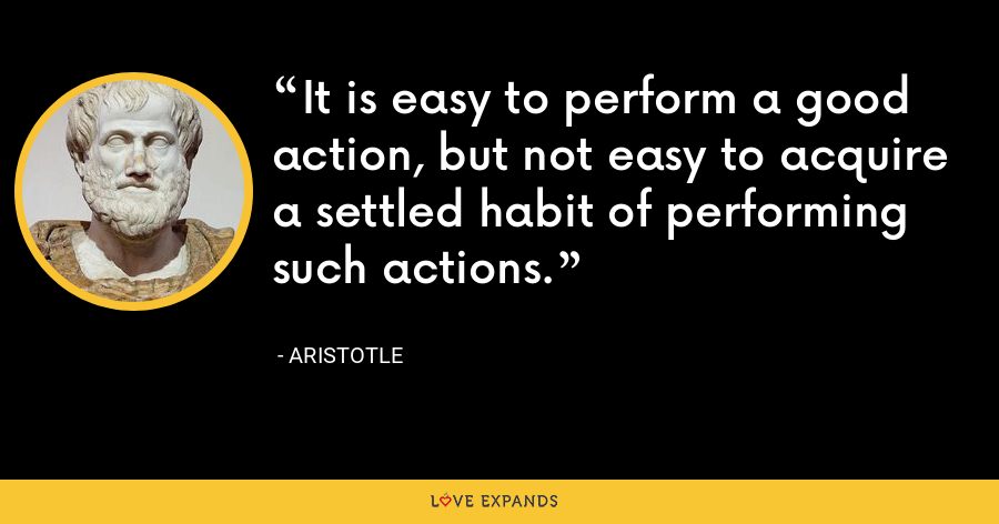 It is easy to perform a good action, but not easy to acquire a settled habit of performing such actions. - Aristotle