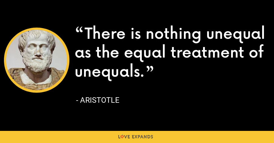 There is nothing unequal as the equal treatment of unequals. - Aristotle