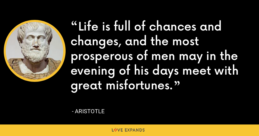 Life is full of chances and changes, and the most prosperous of men may in the evening of his days meet with great misfortunes. - Aristotle