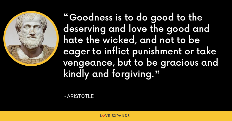 Goodness is to do good to the deserving and love the good and hate the wicked, and not to be eager to inflict punishment or take vengeance, but to be gracious and kindly and forgiving. - Aristotle