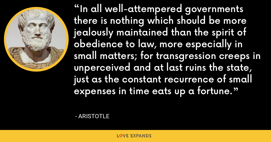 In all well-attempered governments there is nothing which should be more jealously maintained than the spirit of obedience to law, more especially in small matters; for transgression creeps in unperceived and at last ruins the state, just as the constant recurrence of small expenses in time eats up a fortune. - Aristotle