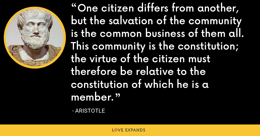 One citizen differs from another, but the salvation of the community is the common business of them all. This community is the constitution; the virtue of the citizen must therefore be relative to the constitution of which he is a member. - Aristotle