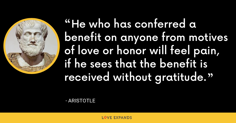 He who has conferred a benefit on anyone from motives of love or honor will feel pain, if he sees that the benefit is received without gratitude. - Aristotle