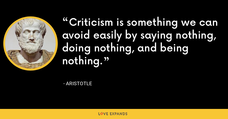 Criticism is something we can avoid easily by saying nothing, doing nothing, and being nothing. - Aristotle