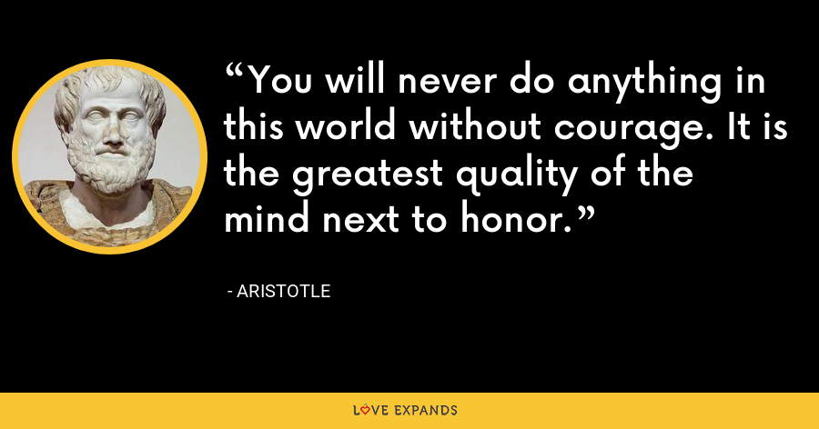 You will never do anything in this world without courage. It is the greatest quality of the mind next to honor. - Aristotle