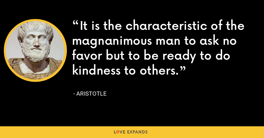 It is the characteristic of the magnanimous man to ask no favor but to be ready to do kindness to others. - Aristotle