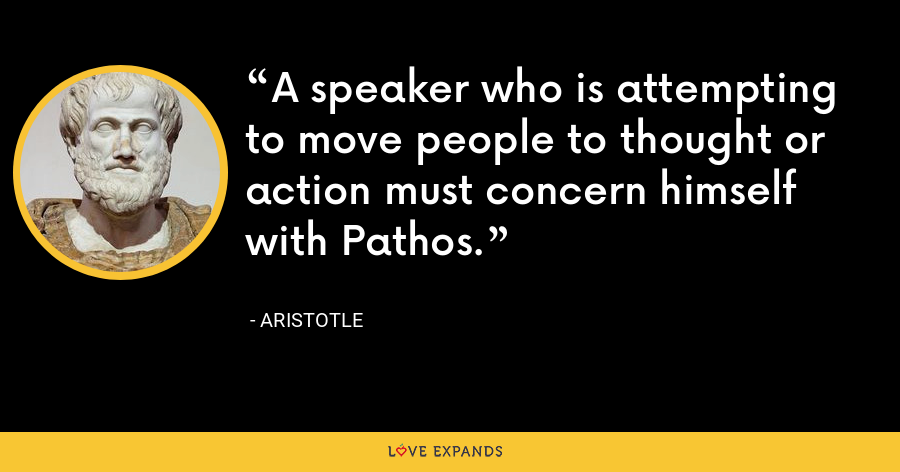 A speaker who is attempting to move people to thought or action must concern himself with Pathos. - Aristotle